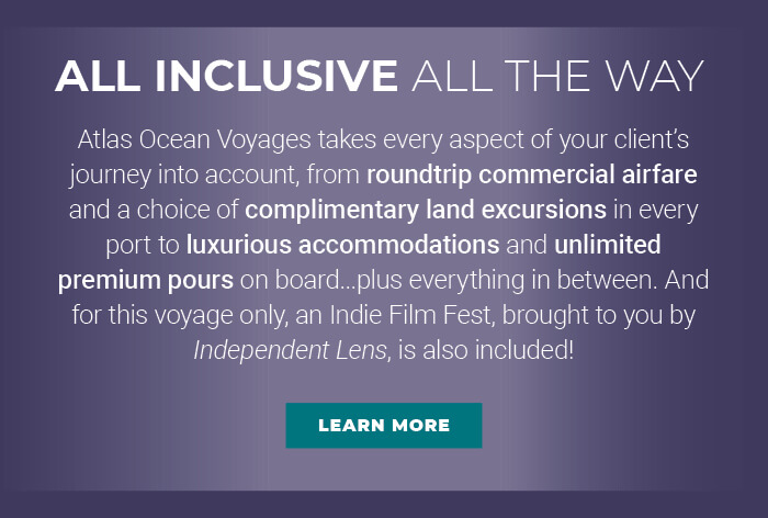 ALL INCLUSIVE ALL THE WAY Atlas Ocean Voyages takes every aspect of your client's journey into account, from roundtrip commercial airfare and a choice of complimentary land excursions in every port to luxurious accommodations and unlimited premium pours on board...plus everything in between. And for this voyage only, an Indie Film Fest, brought to you by Independent Lens, is also included! LEARN MORE